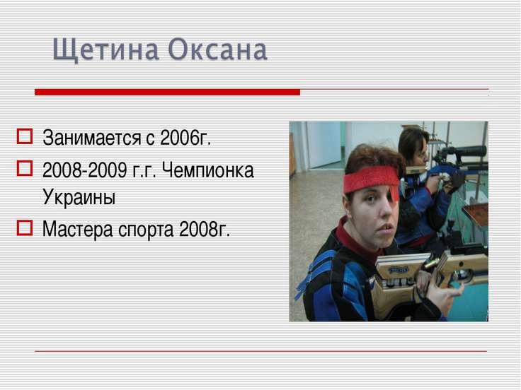 Занимается с 2006г. 2008-2009 г.г. Чемпионка Украины Мастера спорта 2008г.
