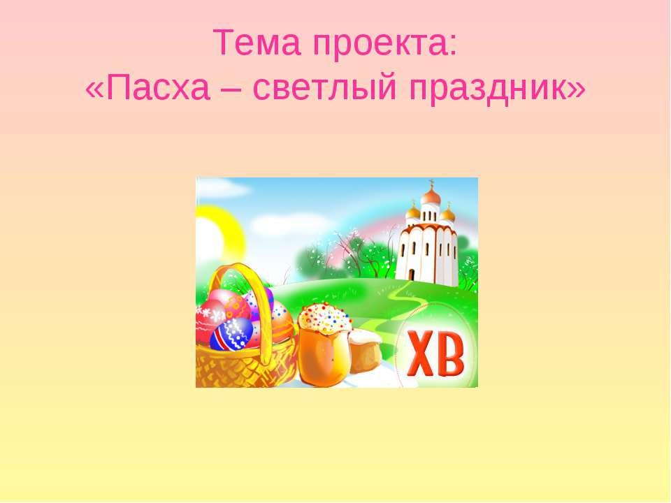 Тема проекта: «Пасха – светлый праздник»