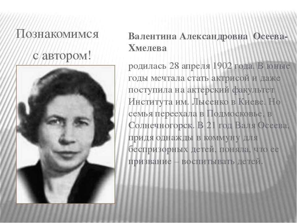 Познакомимся с автором! Валентина Александровна Осеева-Хмелева родилась 28 ап...