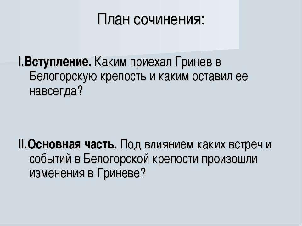 План сочинения: I.Вступление. Каким приехал Гринев в Белогорскую крепость и к...