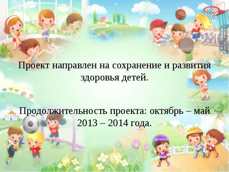 Проект направлен на сохранение и развития здоровья детей. Продолжительность п...