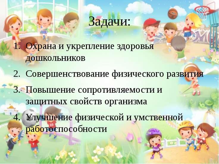 Задачи: Охрана и укрепление здоровья дошкольников Совершенствование физическо...