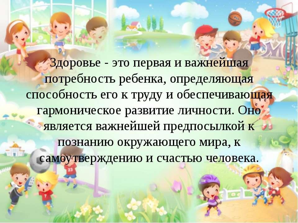 Здоровье - это первая и важнейшая потребность ребенка, определяющая способнос...