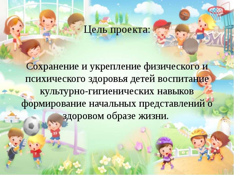 Цель проекта: Сохранение и укрепление физического и психического здоровья дет...