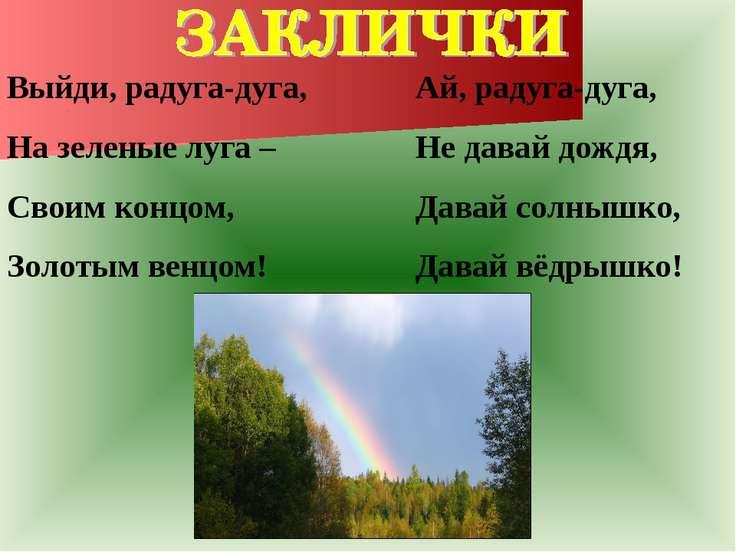 Выйди, радуга-дуга, На зеленые луга – Своим концом, Золотым венцом! Ай, радуг...