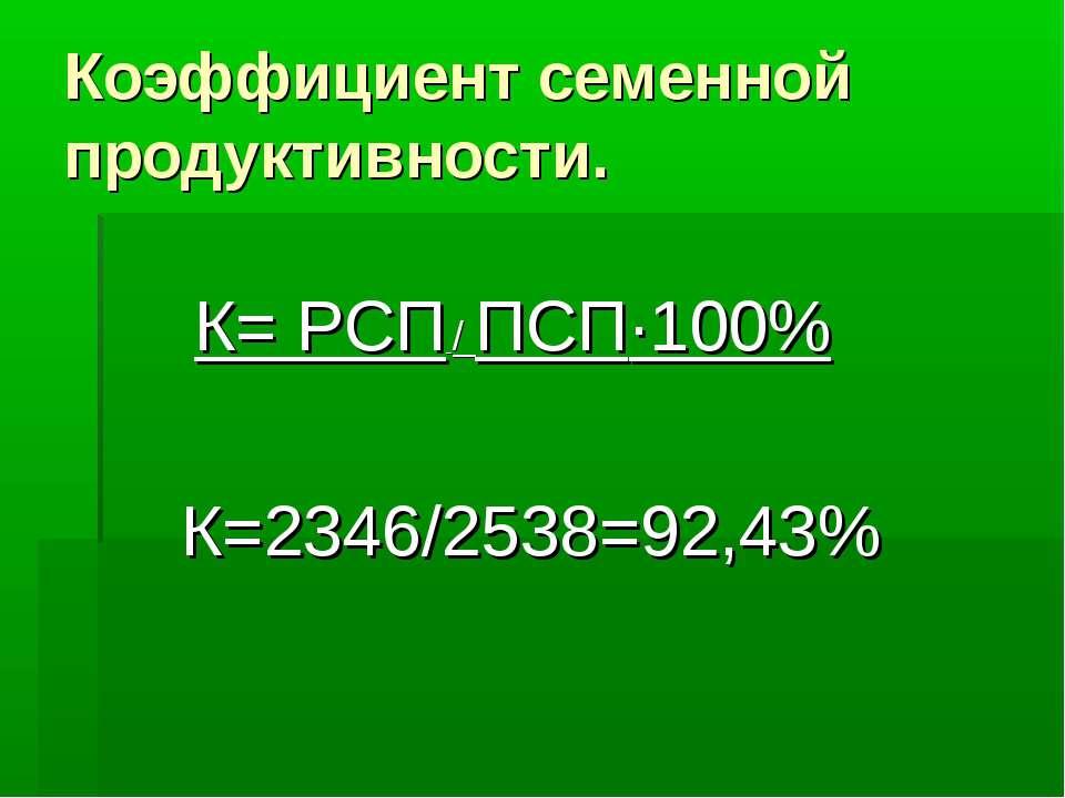 Коэффициент семенной продуктивности. К= РСП / ПСП·100% К=2346/2538=92,43%