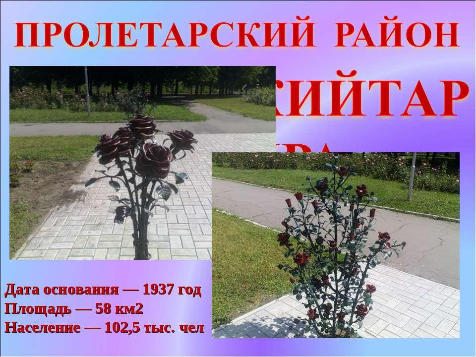Дата основания — 1937 год Площадь — 58 км2 Население — 102,5 тыс. чел