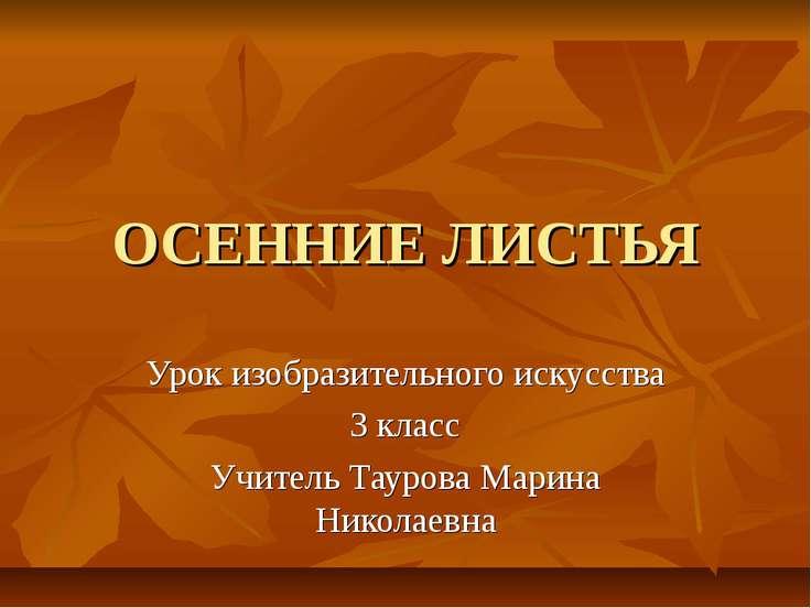 ОСЕННИЕ ЛИСТЬЯ Урок изобразительного искусства 3 класс Учитель Таурова Марина...