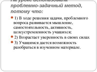 На уроке использовала проблемно-задачный метод, потому что: 1) В ходе решения...