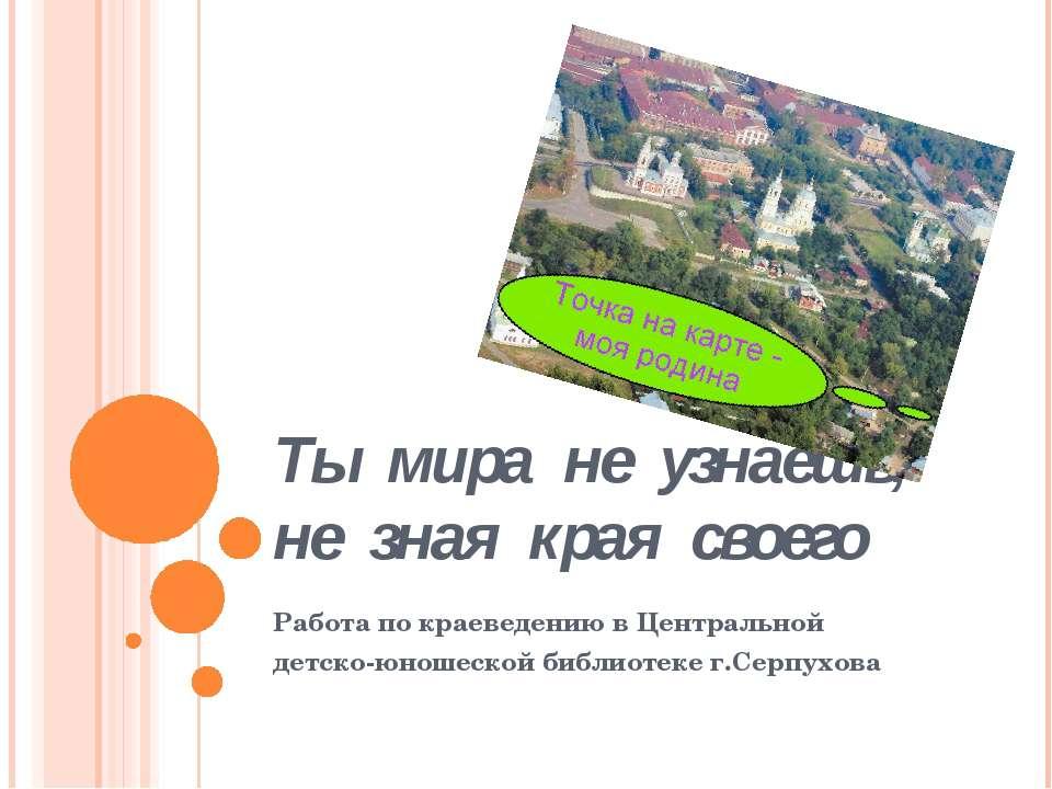 Ты мира не узнаешь, не зная края своего Работа по краеведению в Центральной д...