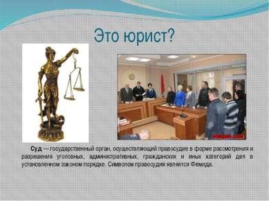 Это юрист? Суд— государственный орган, осуществляющий правосудие в форме рас...