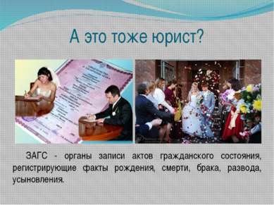 А это тоже юрист? ЗАГС - органы записи актов гражданского состояния, регистри...