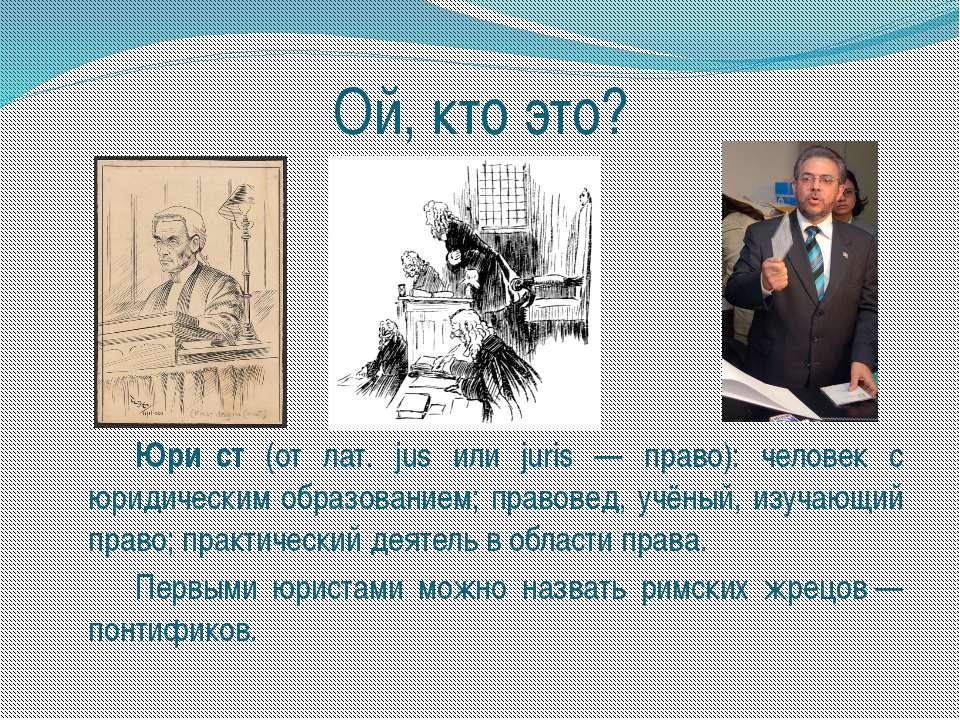 Ой, кто это? Юри ст (от лат. jus или juris — право): человек с юридическим об...