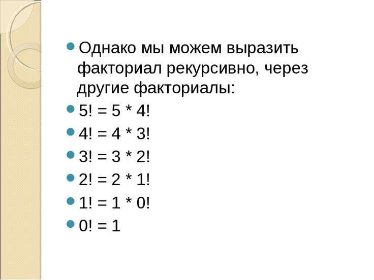 Однако мы можем выразить факториал рекурсивно, через другие факториалы: 5! = ...
