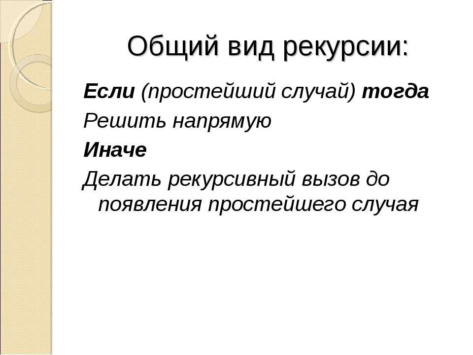 Общий вид рекурсии: Если (простейший случай) тогда Решить напрямую Иначе Дела...