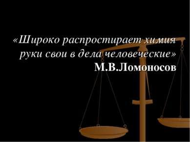 «Широко распростирает химия руки свои в дела человеческие» М.В.Ломоносов