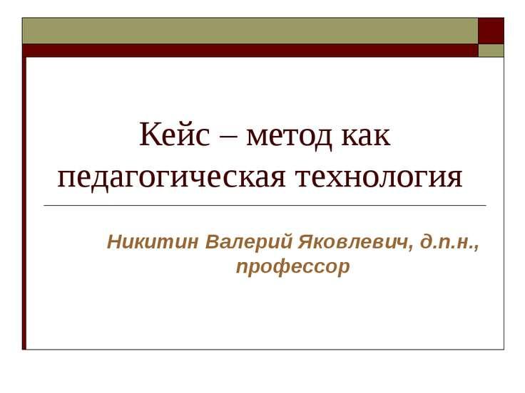 Кейс – метод как педагогическая технология Никитин Валерий Яковлевич, д.п.н.,...