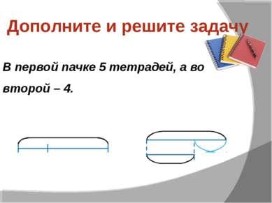 Дополните и решите задачу В первой пачке 5 тетрадей, а во второй – 4.