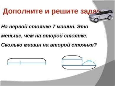 Дополните и решите задачу На первой стоянке 7 машин. Это меньше, чем на второ...