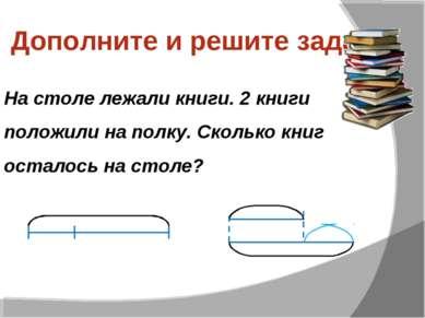 Дополните и решите задачу На столе лежали книги. 2 книги положили на полку. С...