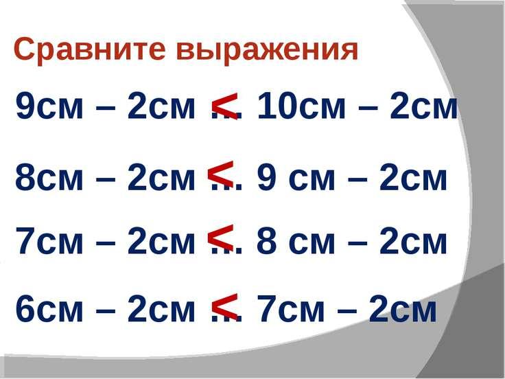 Сравните выражения 9см – 2см … 10см – 2см 8см – 2см … 9 см – 2см 7см – 2см … ...