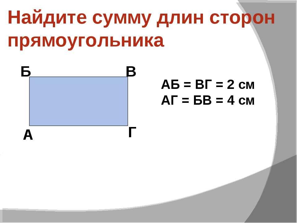 Найдите сумму длин сторон прямоугольника А Б В Г АБ = ВГ = 2 см АГ = БВ = 4 см