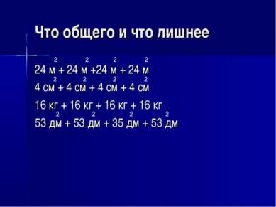 Что общего и что лишнее 24 м + 24 м +24 м + 24 м 4 см + 4 см + 4 см + 4 см 16...