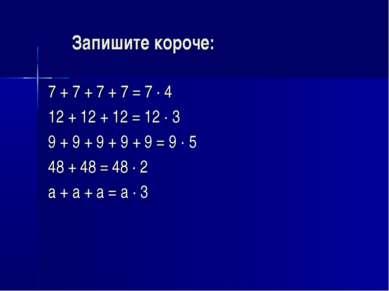 Запишите короче: 7 + 7 + 7 + 7 = 7 · 4 12 + 12 + 12 = 12 · 3 9 + 9 + 9 + 9 + ...