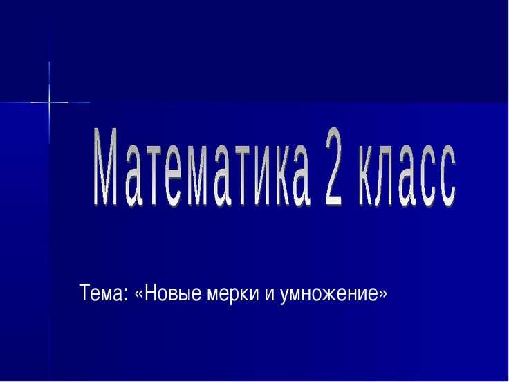 Тема: «Новые мерки и умножение»