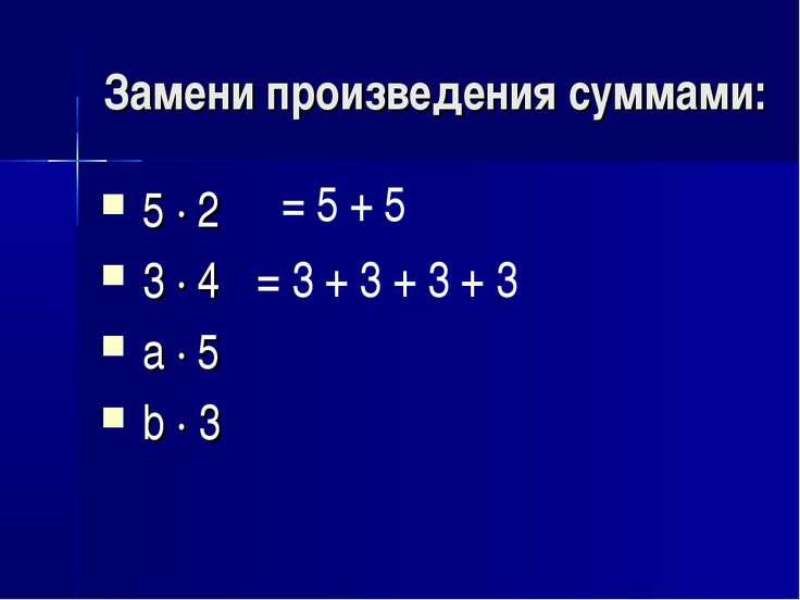 Замени произведения суммами: 5 · 2 3 · 4 а · 5 b · 3 = 5 + 5 = 3 + 3 + 3 + 3