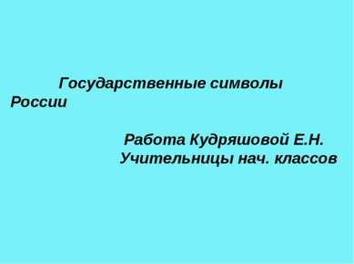 Государственные символы России Работа Кудряшовой Е.Н. Учительницы нач. классов