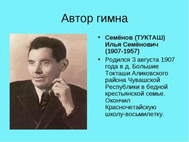 Автор гимна Семёнов (ТУКТАШ) Илья Семёнович (1907-1957) Родился 3 августа 190...