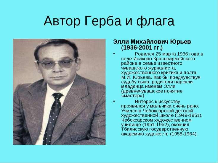 Автор Герба и флага Элли Михайлович Юрьев (1936-2001 гг.) Родился 25 марта 19...
