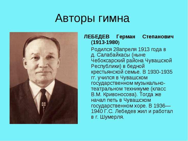 Авторы гимна ЛЕБЕДЕВ Герман Степанович (1913-1980) Родился 28апреля 1913 года...