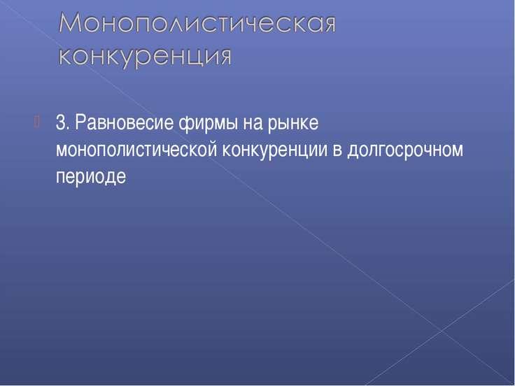 3. Равновесие фирмы на рынке монополистической конкуренции в долгосрочном пер...