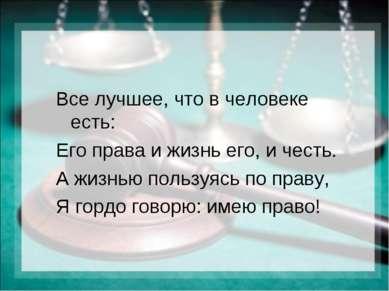 Все лучшее, что в человеке есть: Его права и жизнь его, и честь. А жизнью пол...