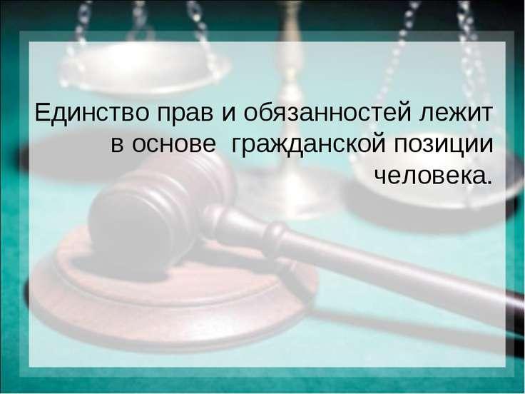 Единство прав и обязанностей лежит в основе гражданской позиции человека.