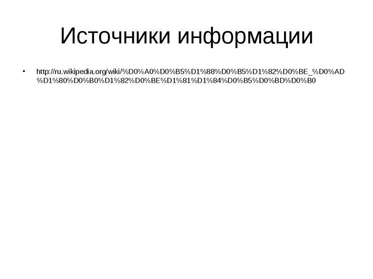 Источники информации http://ru.wikipedia.org/wiki/%D0%A0%D0%B5%D1%88%D0%B5%D1...