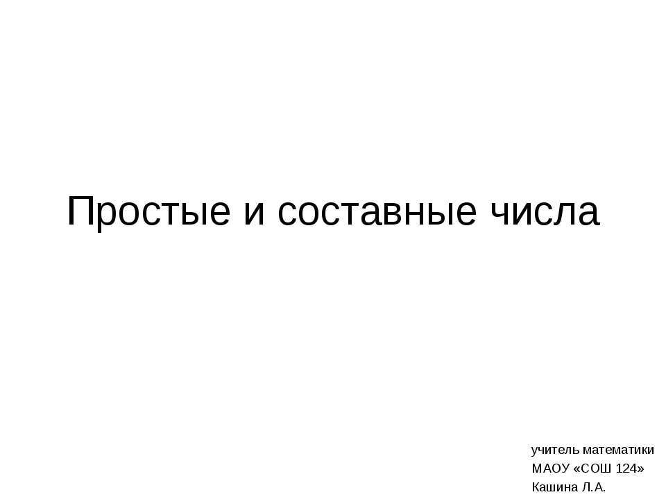 Простые и составные числа учитель математики МАОУ «СОШ 124» Кашина Л.А.