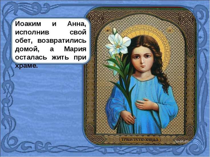 Иоаким и Анна, исполнив свой обет, возвратились домой, а Мария осталась жить ...