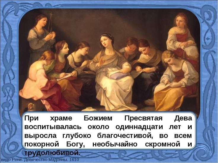 При храме Божием Пресвятая Дева воспитывалась около одиннадцати лет и выросла...