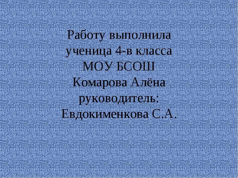 Работу выполнила ученица 4-в класса МОУ БСОШ Комарова Алёна руководитель: Евд...