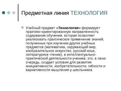 Предметная линия ТЕХНОЛОГИЯ Учебный предмет «Технология» формирует практико-о...