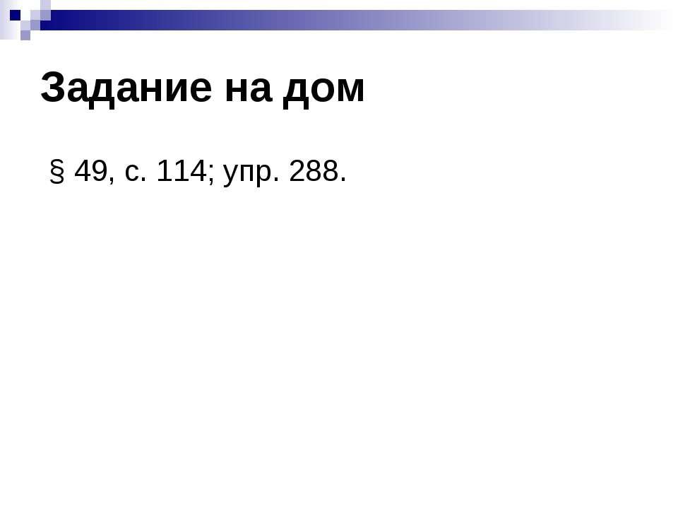 Задание на дом § 49, с. 114; упр. 288.