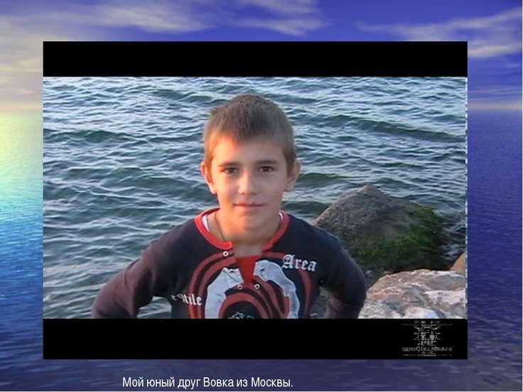 Мой юный друг Вовка из Москвы.
