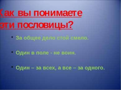 Как вы понимаете эти пословицы? За общее дело стой смело. Один в поле - не во...