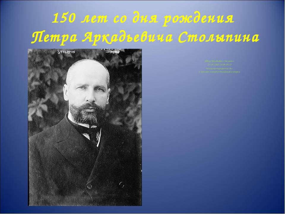 150 лет со дня рождения Петра Аркадьевича Столыпина Пётр Аркадьевич Столыпин ...