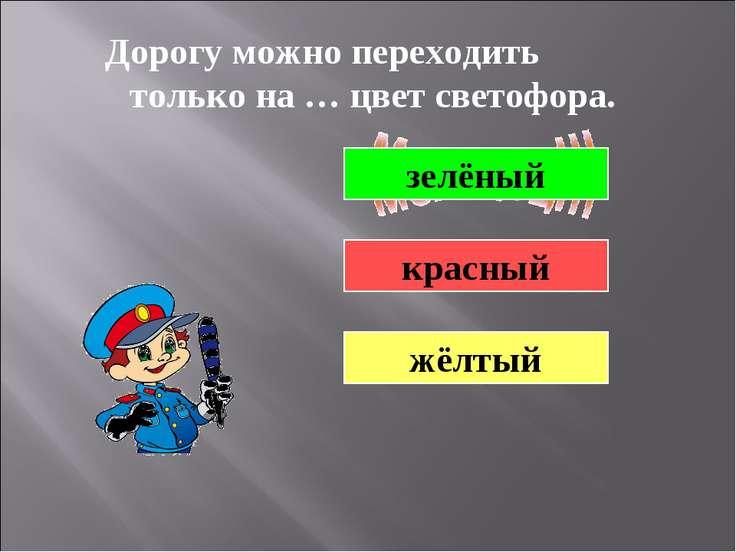 Дорогу можно переходить только на … цвет светофора. зелёный красный жёлтый
