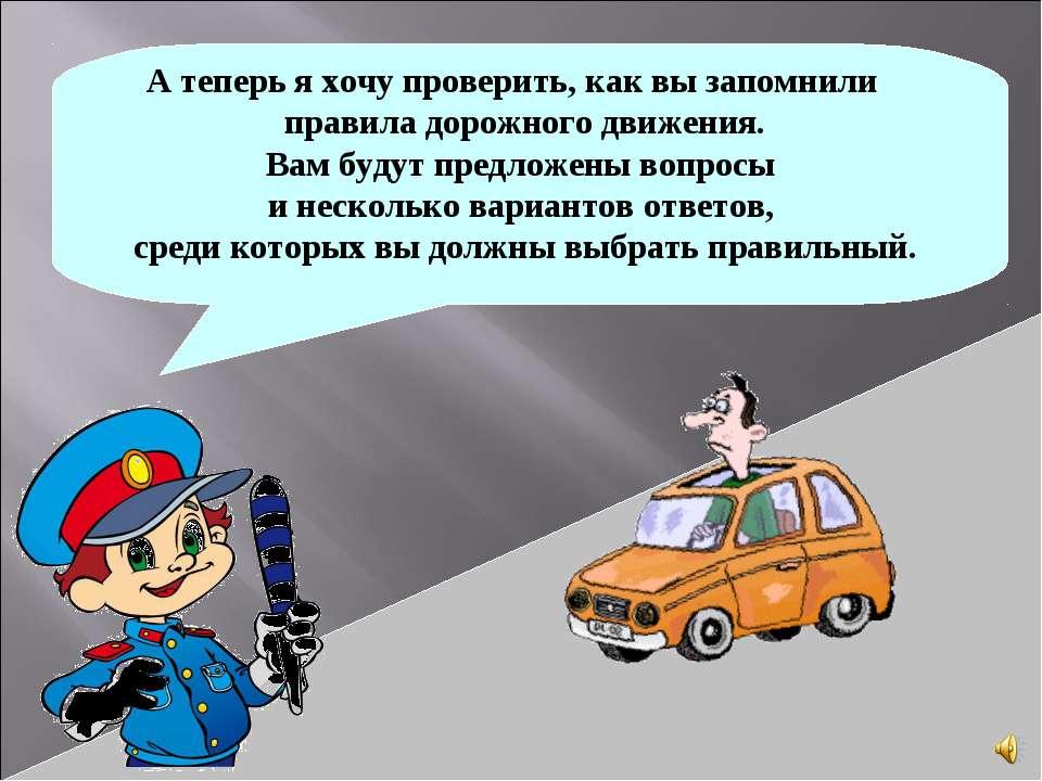 А теперь я хочу проверить, как вы запомнили правила дорожного движения. Вам б...
