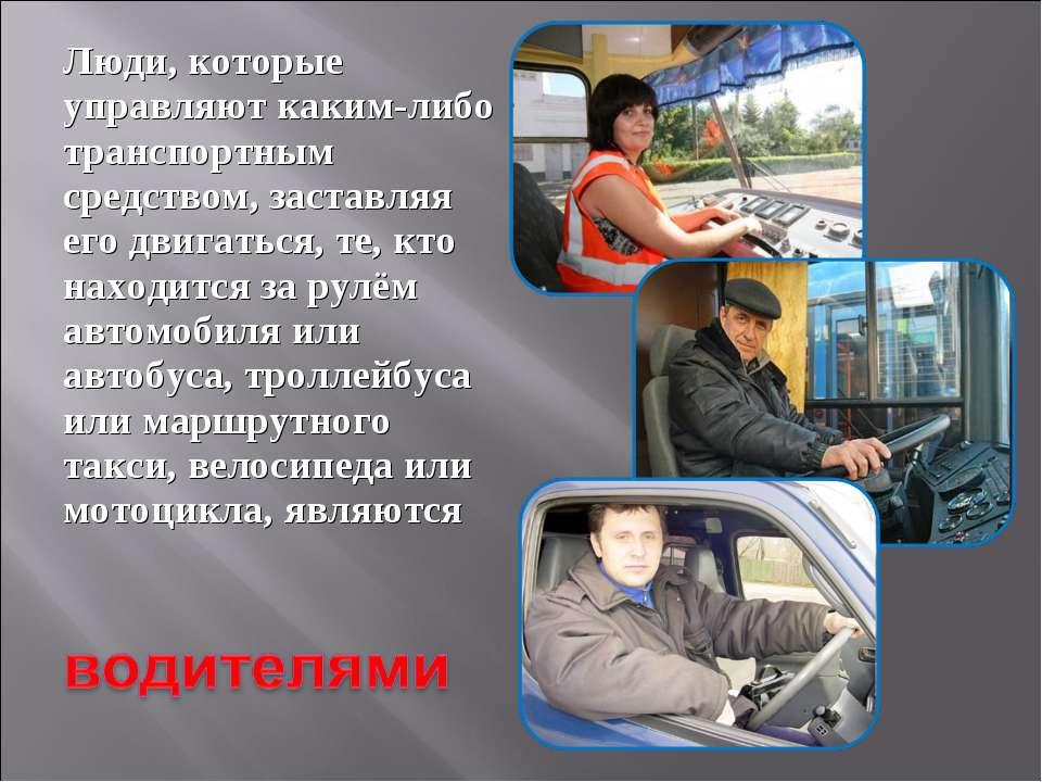 Люди, которые управляют каким-либо транспортным средством, заставляя его двиг...